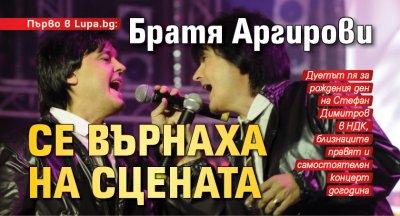 Първо в Lupa.bg: Братя Аргирови се върнаха на сцената