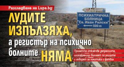 Разследване на Lupa.bg: Лудите изпълзяха, а регистър на психично болните няма