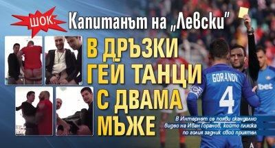 """Шок: Капитанът на """"Левски"""" в дръзки гей танци с двама мъже(ВИДЕО)"""