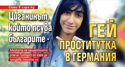 Само в Lupa.bg: Циганинът, който псува българите - гей проститутка в Германия