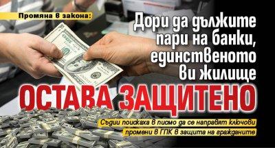 Промяна в закона: Дори да дължите пари на банки, единственото ви жилище остава защитено