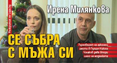 Ирена Милянкова се събра с мъжа си