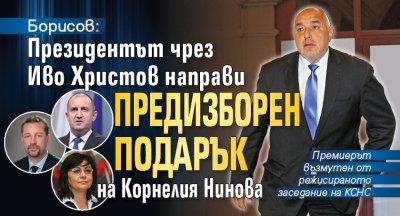 Борисов: Президентът чрез Иво Христов направи предизборен подарък на Корнелия Нинова