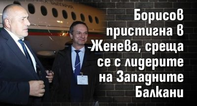 Борисов пристигна в Женева, среща се с лидерите на Западните Балкани