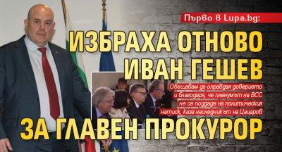 Първо в Lupa.bg: Избраха отново Иван Гешев за главен прокурор