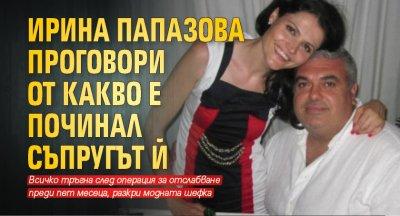 Ирина Папазова проговори от какво е починал съпругът й