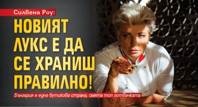 Силвена Роу: Новият лукс е да се храниш правилно!