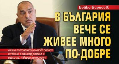 Бойко Борисов: В България вече се живее много по-добре