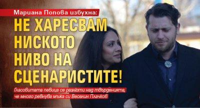 Мариана Попова избухна: Не харесвам ниското ниво на сценаристите!