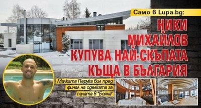 Само в Lupa.bg: Ники Михайлов купува най-скъпата къща в България