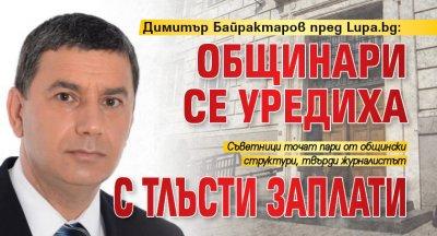 Димитър Байрактаров пред Lupa.bg: Общинари се уредиха с тлъсти заплати