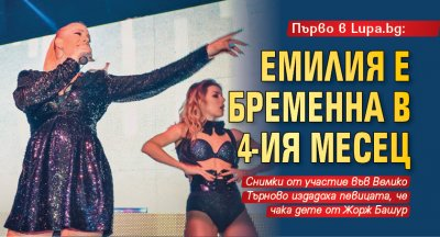 Първо в Lupa.bg: Емилия е бременна в 4-ия месец (СНИМКИ)