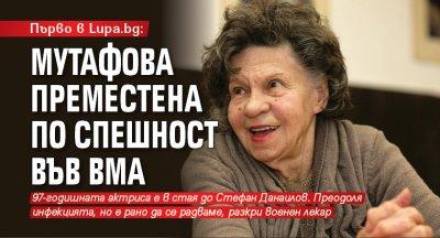 Първо в Lupa.bg: Мутафова преместена по спешност във ВМА