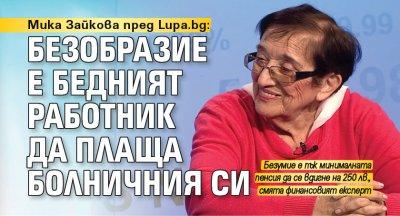Мика Зайкова пред Lupa.bg: Безобразие е бедният работник да плаща болничния си