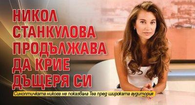 Никол Станкулова продължава да крие дъщеря си