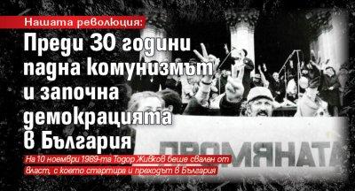 Нашата революция: Преди 30 години падна комунизмът и започна демокрацията в България