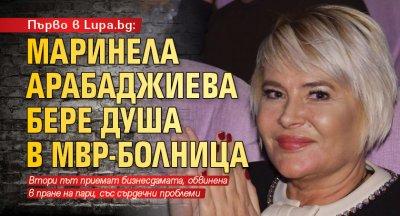Първо в Lupa.bg: Маринела Арабаджиева бере душа в МВР-болница