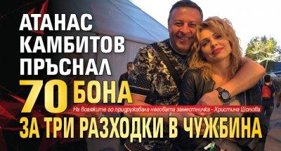 Атанас Камбитов пръснал 70 бона за три разходки в чужбина