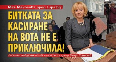 Мая Манолова пред Lupa.bg: Битката за касиране на вота не е приключила!