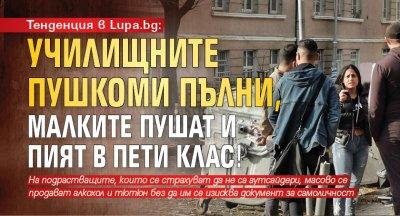 Тенденция в Lupa.bg: Училищните пушкоми пълни, малките пушат и пият в пети клас!