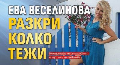 Ева Веселинова разкри колко тежи