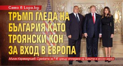 Само в Lupa.bg: Тръмп гледа на България като Троянски кон за вход в Европа