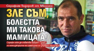 Серафим Тодоров от Мюнхен: Зле съм, болестта ми такова мамицата!