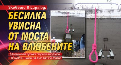 Зловещо в Lupa.bg: Бесилка увисна от Моста на влюбените