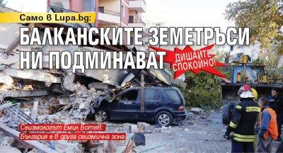 Само в Lupa.bg: Дишайте спокойно! Балканските земетръси ни подминават