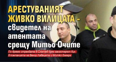 Арестуваният Живко Вилицата – свидетел на атентата срещу Митьо Очите