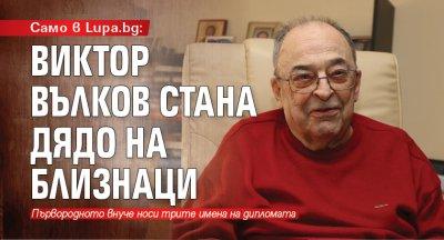 Само в Lupa.bg: Виктор Вълков стана дядо на близнаци