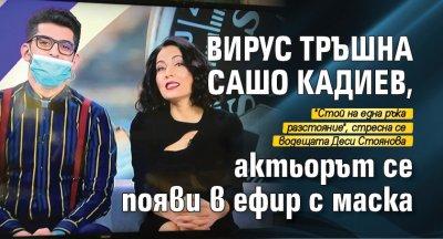 Вирус тръшна Сашо Кадиев, актьорът се появи в ефир с маска