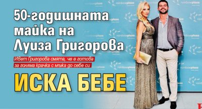 50-годишната майка на Луиза Григорова иска бебе