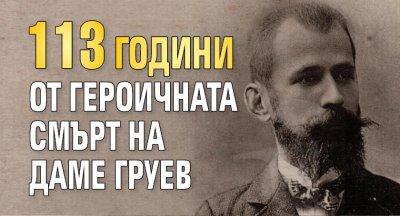113 години от героичната смърт на Даме Груев
