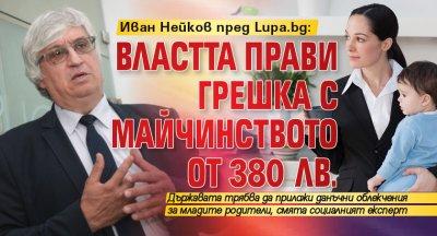 Иван Нейков пред Lupa.bg: Властта прави грешка с майчинството от 380 лв.
