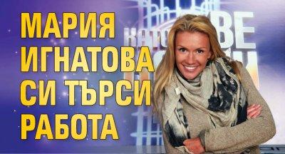 Мария Игнатова си търси работа