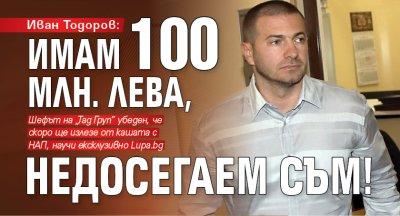 Иван Тодоров: Имам 100 млн. лева, недосегаем съм!