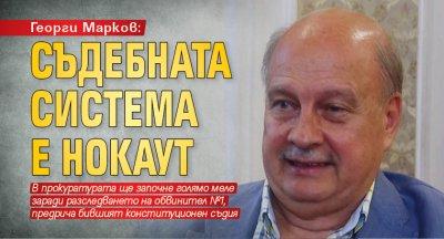 Георги Марков: Съдебната система е нокаут