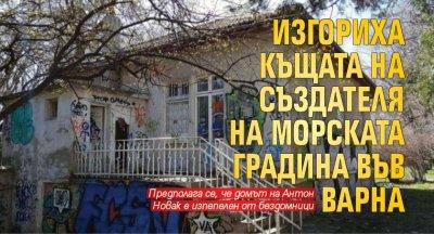 Изгориха къщата на създателя на Морската градина във Варна