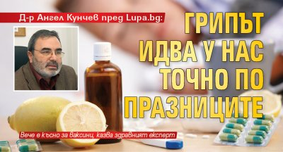 Д-р Ангел Кунчев пред Lupa.bg: Грипът идва у нас точно по празниците