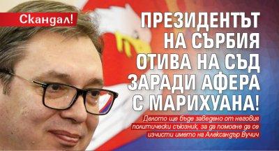 Скандал! Президентът на Сърбия отива на съд заради афера с марихуана!