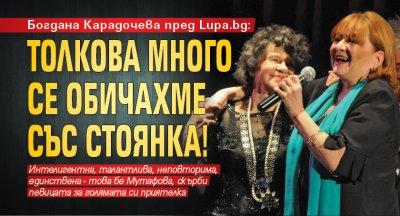 Богдана Карадочева пред Lupa.bg: Толкова много се обичахме със Стоянка!