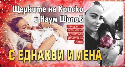 Щерките на Криско и Наум Шопов с еднакви имена