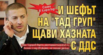 """Само в Lupa.bg: И шефът на """"TАД груп"""" щави хазната с ДДС"""