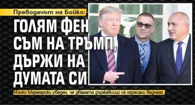Преводачът на Бойко: Голям фен съм на Тръмп, държи на думата си