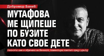 Добромир Банев: Мутафова ме щипеше по бузите като свое дете