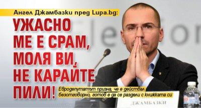 Ангел Джамбазки пред Lupa.bg: Ужасно ме е срам, моля ви, не карайте пили!