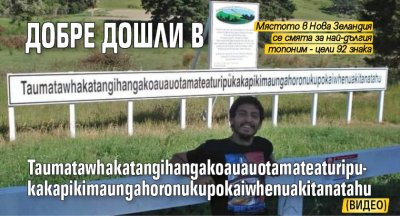 Добре дошли в Taumatawhakatangihangakoauauotamateaturipukakapikimaungahoronukupokaiwhenuakitanatahu (ВИДЕО)
