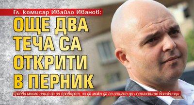 Гл. комисар Ивайло Иванов: Още два теча са открити в Перник