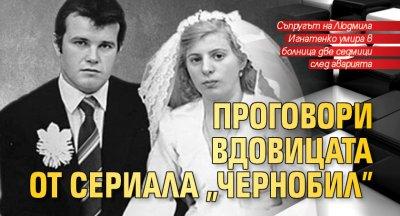 """Проговори вдовицата от сериала """"Чернобил"""""""